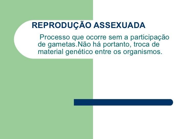 REPRODUÇÃO ASSEXUADA Processo que ocorre sem a participação de gametas.Não há portanto, troca de material genético entre o...