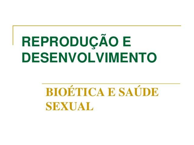 REPRODUÇÃO E DESENVOLVIMENTO BIOÉTICA E SAÚDE SEXUAL