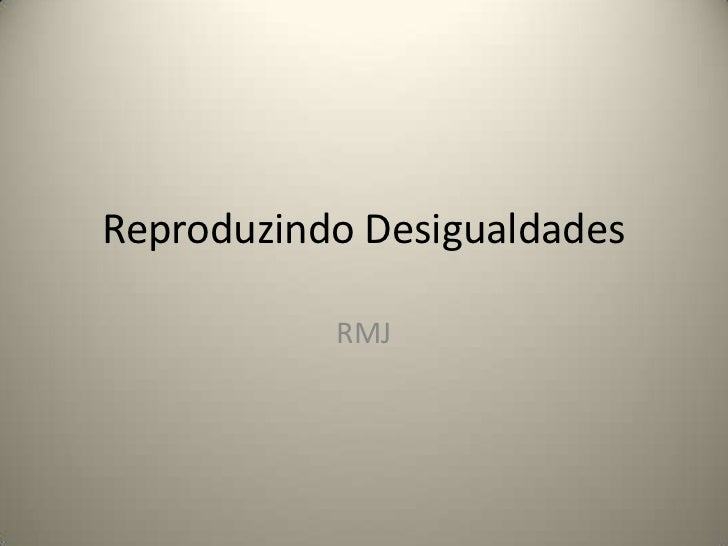 Reproduzindo Desigualdades<br />RMJ<br />