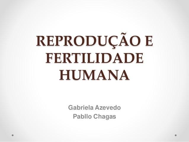 REPRODUÇÃO E  FERTILIDADE  HUMANA  Gabriela Azevedo  Pabllo Chagas
