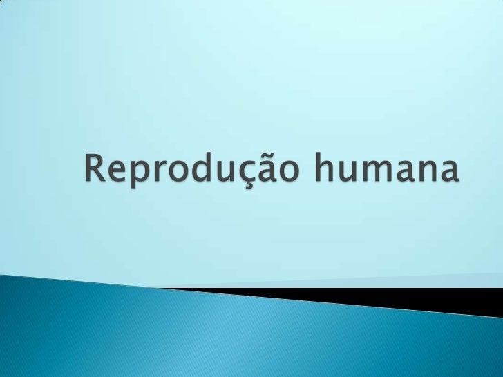 Reprodução humana     Ocorre com a     participação dos                      Se inicia com     sistemas genitais          ...
