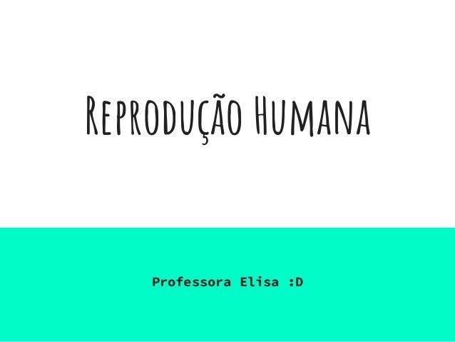 Reprodução Humana Professora Elisa :D