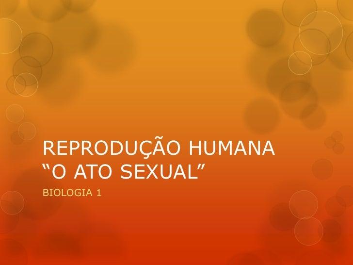 """REPRODUÇÃO HUMANA""""O ATO SEXUAL""""BIOLOGIA 1"""