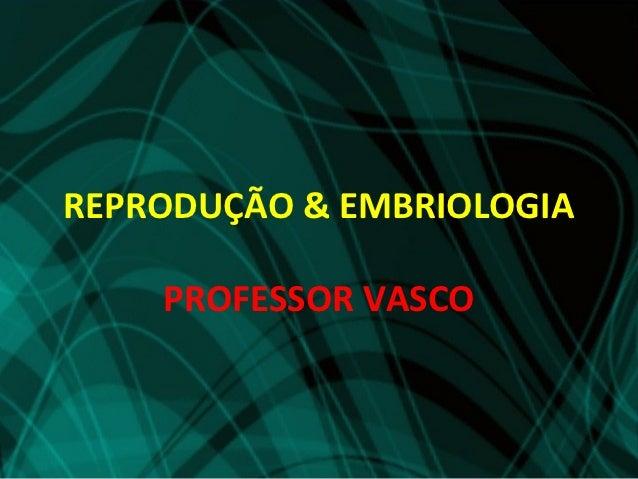 REPRODUÇÃO & EMBRIOLOGIA    PROFESSOR VASCO