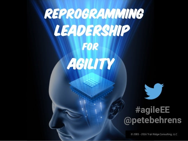 © 2005 - 2016 Trail Ridge Consulting, LLC Reprogramming #agileEE @petebehrens For Agility Leadership © 2005 - 2016 Trail R...