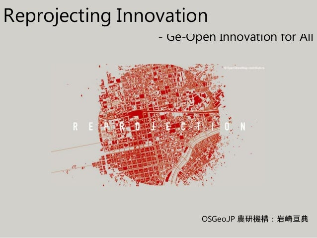 - Ge-Open Innovation for All OSGeo.JP 農研機構:岩崎亘典 Reprojecting Innovation