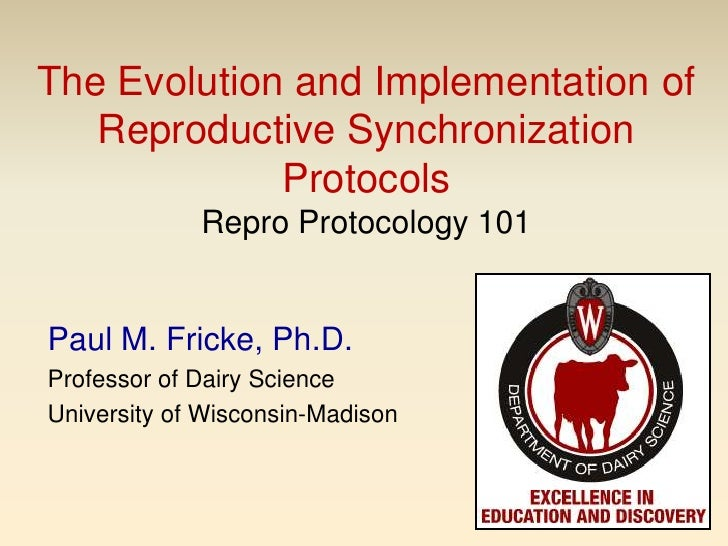 The Evolution and Implementation of Reproductive Synchronization ProtocolsRepro Protocology 101<br />Paul M. Fricke, Ph.D....