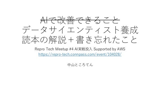 AIで改善できること データサイエンティスト養成 読本の解説+書き忘れたこと Repro Tech Meetup #4 AI実戦投入 Supported by AWS https://repro-tech.connpass.com/event/...