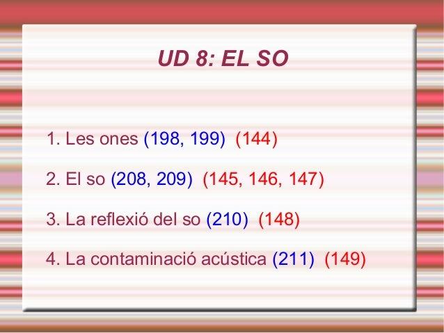 UD 8: EL SO1. Les ones (198, 199) (144)2. El so (208, 209) (145, 146, 147)3. La reflexió del so (210) (148)4. La contamina...