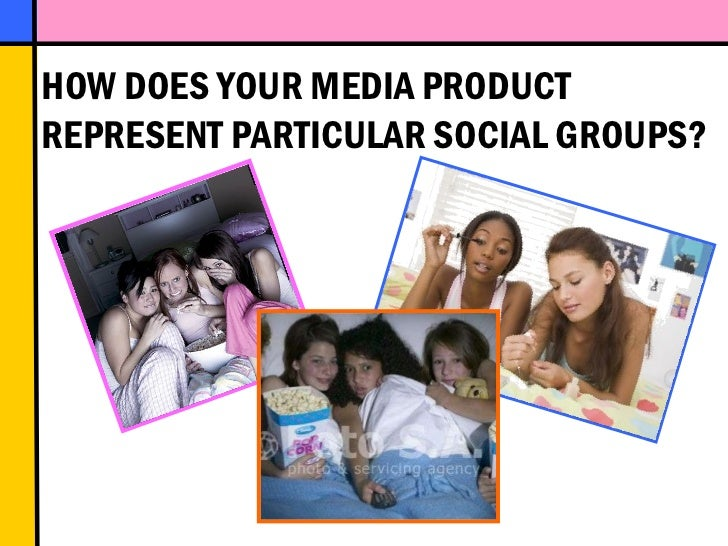 HOW DOES YOUR MEDIA PRODUCT  REPRESENT PARTICULAR SOCIALGROUPS?