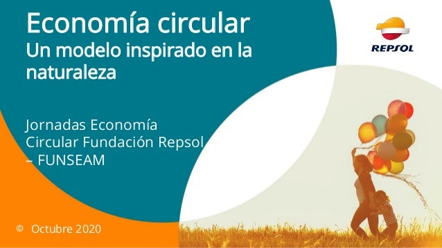 Economía circular Un modelo inspirado en la naturaleza Jornadas Economía Circular Fundación Repsol – FUNSEAM © Octubre 2020