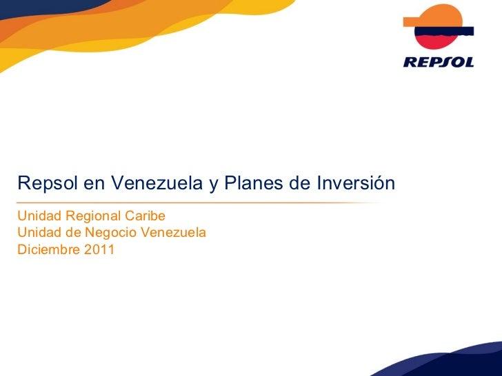 Repsol en Venezuela y Planes de Inversión Unidad Regional Caribe Unidad de Negocio Venezuela Diciembre 2011