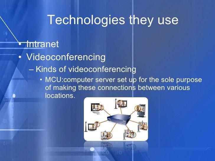 Technologies they use <ul><li>Intranet </li></ul><ul><li>Videoconferencing </li></ul><ul><ul><li>Kinds of videoconferencin...