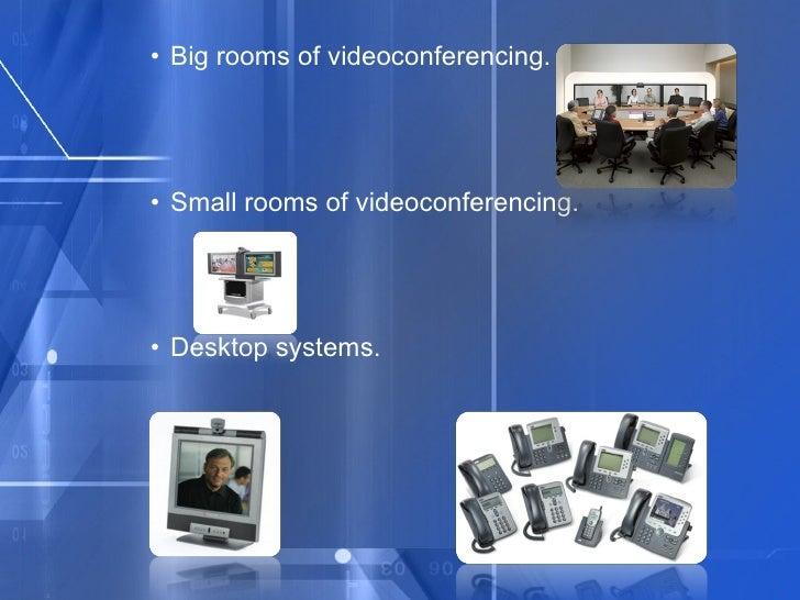 <ul><ul><ul><li>Big rooms of videoconferencing. </li></ul></ul></ul><ul><ul><ul><li>Small rooms of videoconferencing. </li...