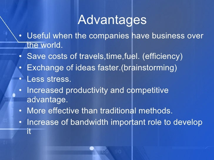 Advantages <ul><li>Useful when the companies have business over the world. </li></ul><ul><li>Save costs of travels,time,fu...