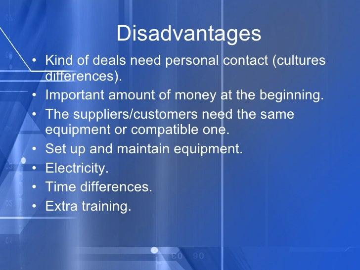 Disadvantages <ul><li>Kind of deals need personal contact (cultures differences). </li></ul><ul><li>Important amount of mo...