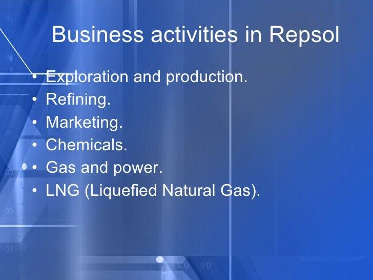Business activities in Repsol <ul><li>Exploration and production. </li></ul><ul><li>Refining. </li></ul><ul><li>Marketing....