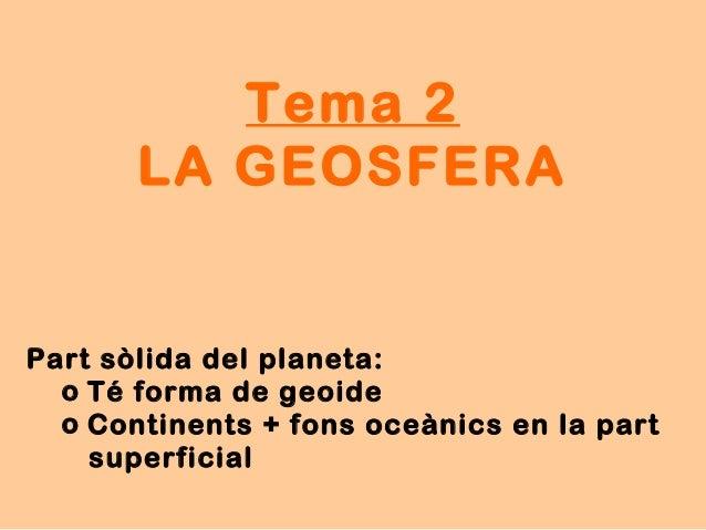 Tema 2 LA GEOSFERA Part sòlida del planeta: o Té forma de geoide o Continents + fons oceànics en la part superficial