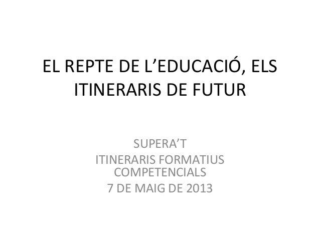 EL REPTE DE L'EDUCACIÓ, ELSITINERARIS DE FUTURSUPERA'TITINERARIS FORMATIUSCOMPETENCIALS7 DE MAIG DE 2013
