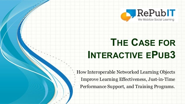 THE CASE FOR  INTERACTIVE EPUB3  How Interoperable Networked Learning Objects  Improve Learning Effectiveness, Just-in-Tim...