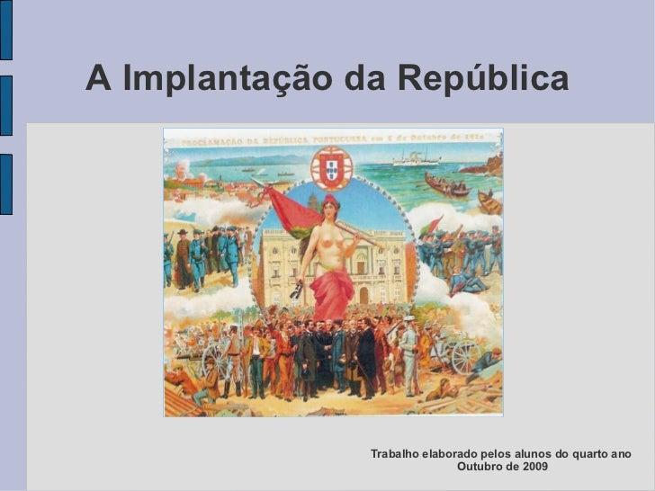 A Implantação da República Trabalho elaborado pelos alunos do quarto ano  Outubro de 2009