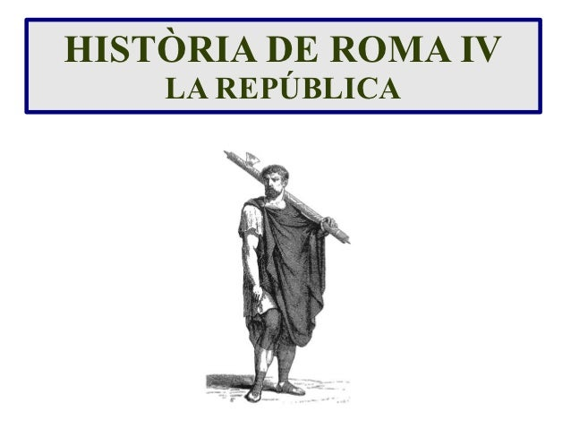 HISTÒRIA DE ROMA IV    LA REPÚBLICA