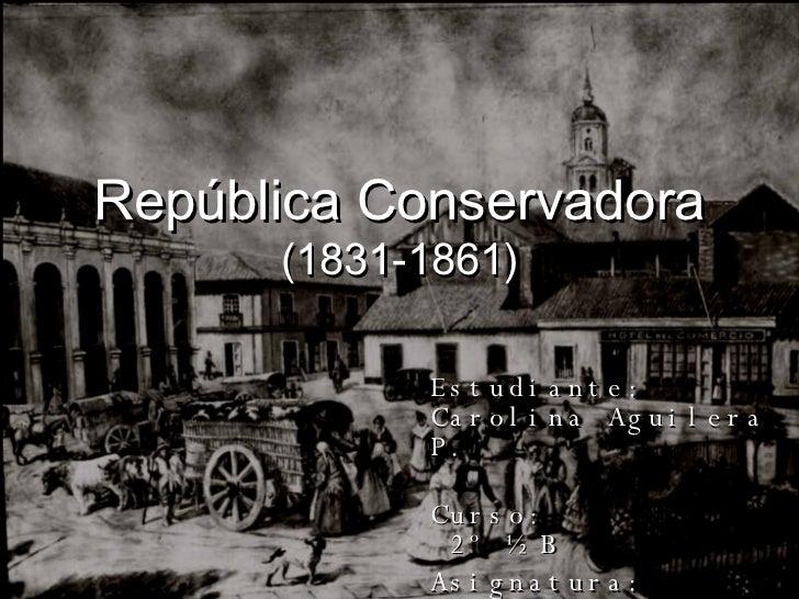 República Conservadora (1831-1861) Estudiante:  Carolina Aguilera P. Curso:  2º ½ B Asignatura:  Historia y Ciencias Socia...