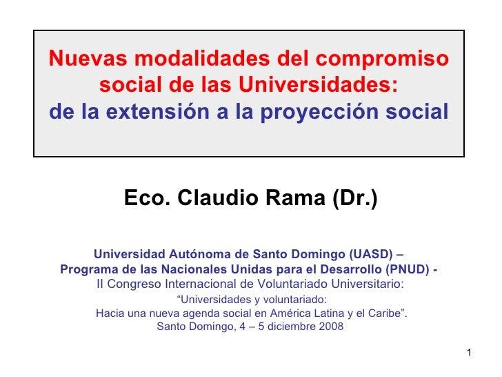 Nuevas modalidades del compromiso social de las Universidades: de la extensión a la proyección social Eco. Claudio Rama (D...