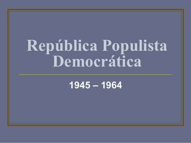 República Populista  Democrática  1945 – 1964