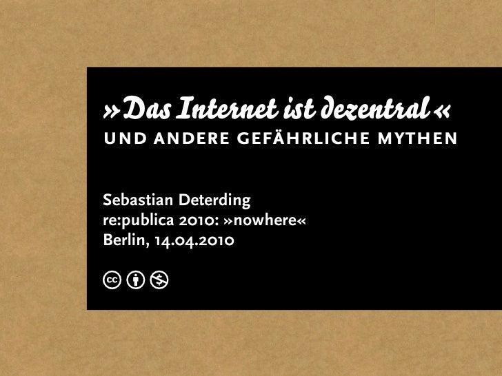 »Das Internet ist dezentral« und andere gefährliche mythen  Sebastian Deterding re:publica 2010: »nowhere« Berlin, 14.04.2...