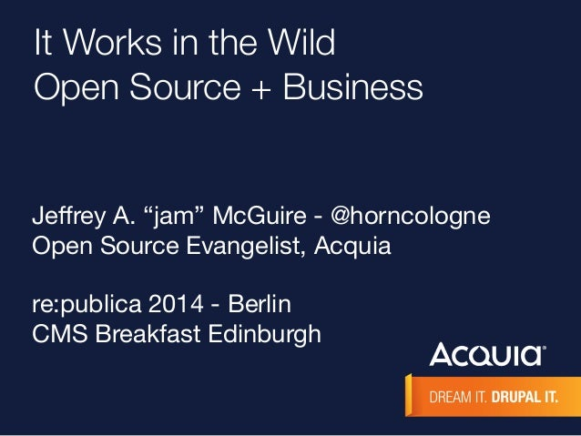 "It Works in the Wild  Open Source + Business  Jeffrey A. ""jam"" McGuire - @horncologne  Open Source Evangelist, Acquia  re:..."