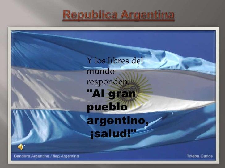 """Republica Argentina<br />Y los libres del mundo responden:""""Al gran pueblo argentino, ¡salud!""""<br />"""