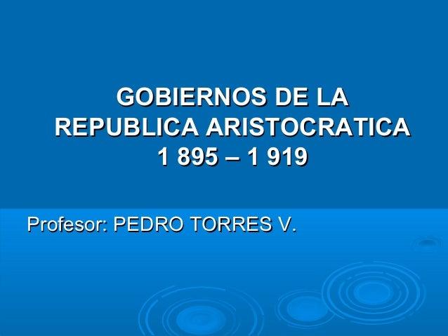 GOBIERNOS DE LAGOBIERNOS DE LA REPUBLICA ARISTOCRATICAREPUBLICA ARISTOCRATICA 1 895 – 1 9191 895 – 1 919 Profesor: PEDRO T...
