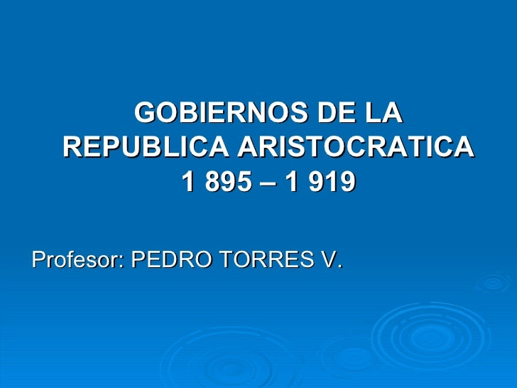 <ul><li>GOBIERNOS DE LA REPUBLICA ARISTOCRATICA 1 895 – 1 919 </li></ul><ul><li>Profesor: PEDRO TORRES V. </li></ul>