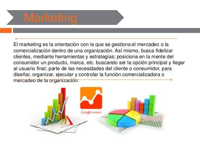 Marketing El marketing es la orientación con la que se gestiona el mercadeo o la comercialización dentro de una organizaci...