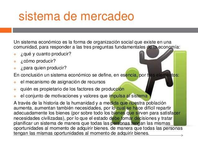 sistema de mercadeo Un sistema económico es la forma de organización social que existe en una comunidad, para responder a ...