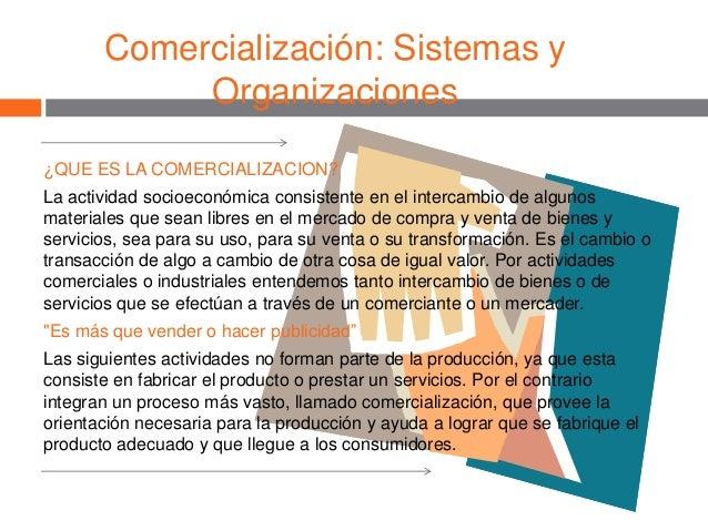 Comercialización: Sistemas y Organizaciones ¿QUE ES LA COMERCIALIZACION? La actividad socioeconómica consistente en el int...
