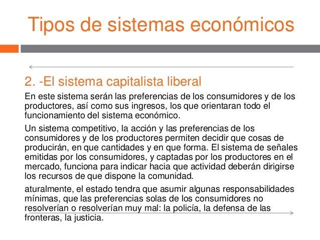 Tipos de sistemas económicos 2. -El sistema capitalista liberal En este sistema serán las preferencias de los consumidores...