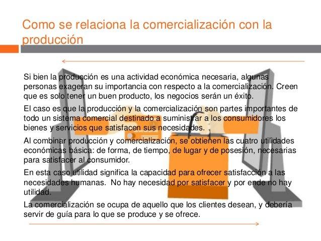 Como se relaciona la comercialización con la producción Si bien la producción es una actividad económica necesaria, alguna...