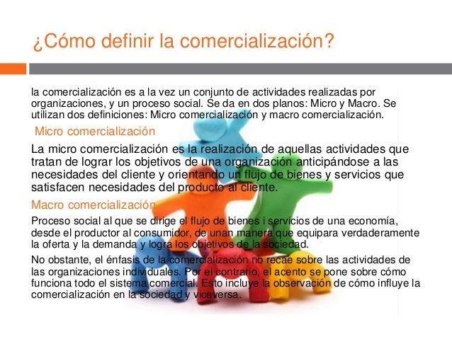 ¿Cómo definir la comercialización? la comercialización es a la vez un conjunto de actividades realizadas por organizacione...