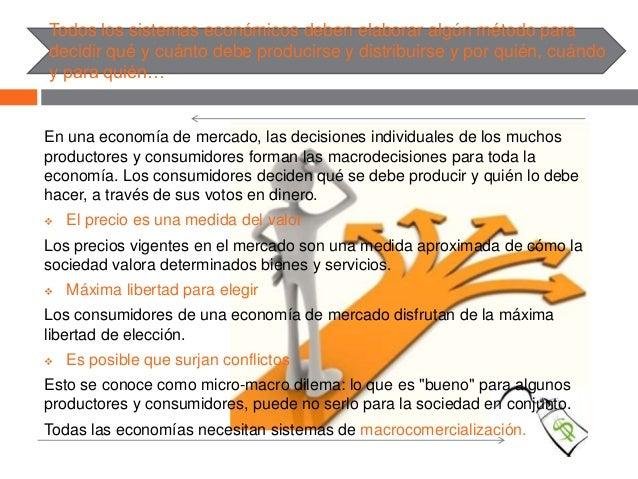 Todos los sistemas económicos deben elaborar algún método para decidir qué y cuánto debe producirse y distribuirse y por q...