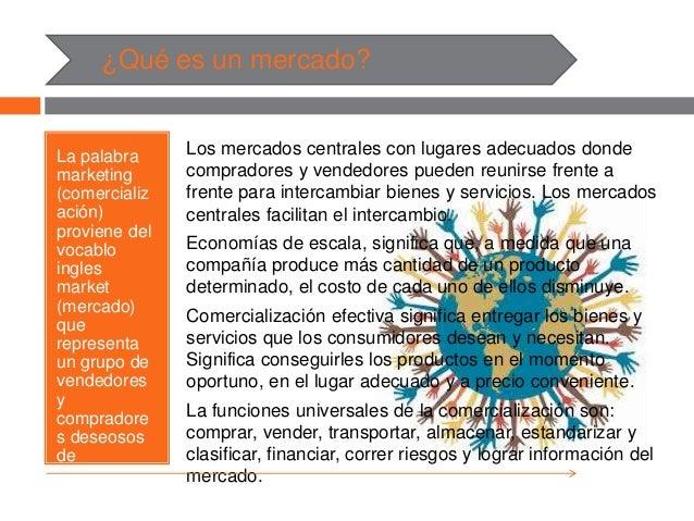 ¿Qué es un mercado? La palabra marketing (comercializ ación) proviene del vocablo ingles market (mercado) que representa u...