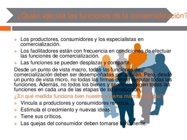 ¿Quién ejecuta las funciones de la comercialización?  Los productores, consumidores y los especialistas en comercializaci...