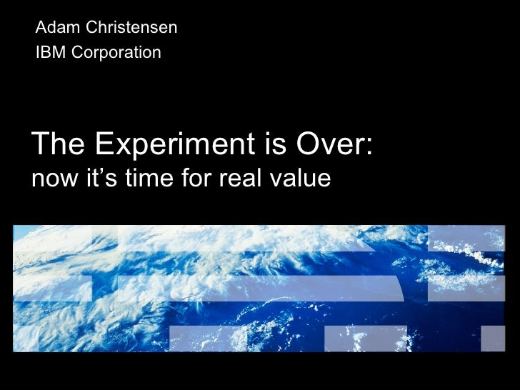 The Experiment is Over: now it's time for real value Adam Christensen IBM Corporation