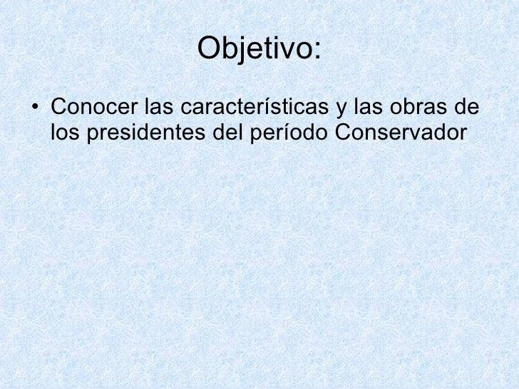 Objetivo: <ul><li>Conocer las características y las obras de los presidentes del período Conservador </li></ul>