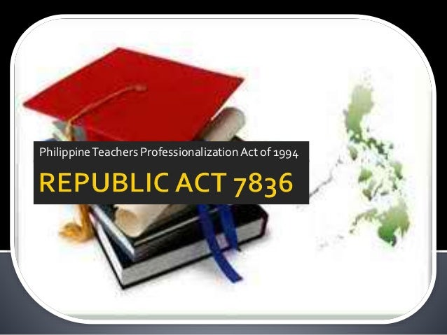 ra 7836 Code of ethics for professional teachers pursuant to the provisions of article ii, of ra no7836, otherwise known as the philippines teachers professionalization act of 1994 and paragraph (a), section 6, pd no 223, as amended, the board of professional teachers hereby adopts.