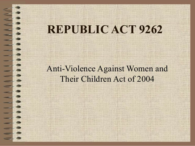 REPUBLIC ACT 9262 Anti-Violence Against Women and Their Children Act of 2004