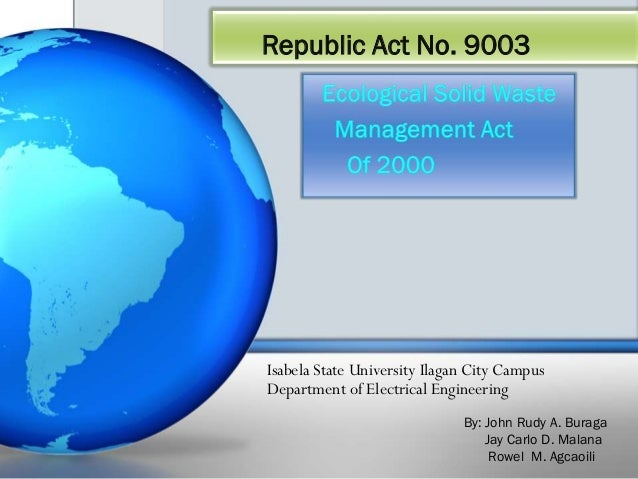 Republic Act No. 9003  Isabela State University Ilagan City Campus  Department of Electrical Engineering  By: John Rudy A....