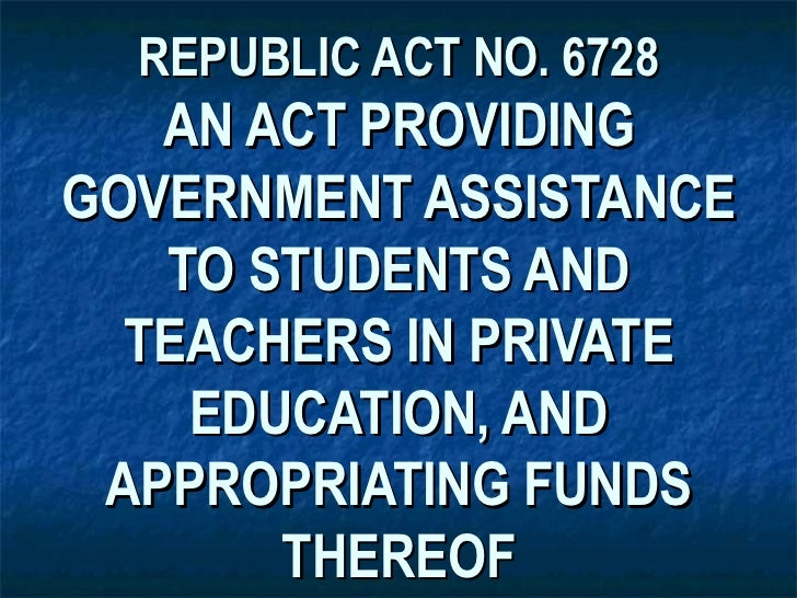 REPUBLIC ACT NO. 6728   AN ACT PROVIDINGGOVERNMENT ASSISTANCE   TO STUDENTS AND  TEACHERS IN PRIVATE    EDUCATION, AND APP...