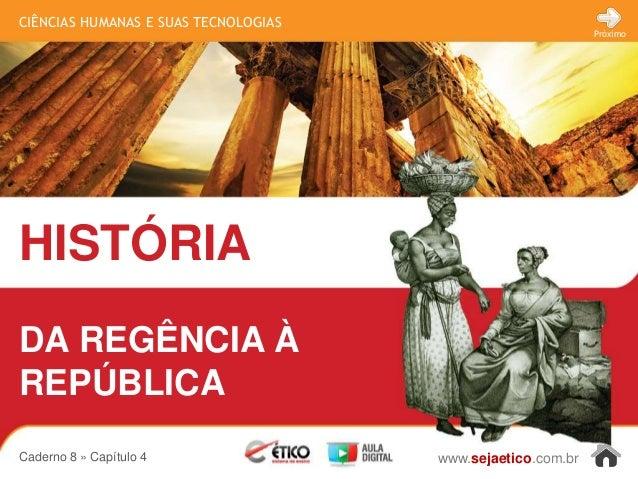 CIÊNCIAS HUMANAS E SUAS TECNOLOGIAS HISTÓRIA www.sejaetico.com.br Próximo Caderno 8 » Capítulo 4 DA REGÊNCIA À REPÚBLICA